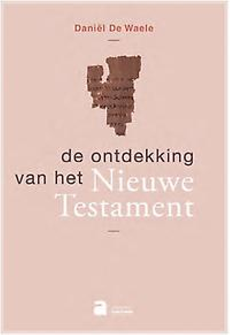 DE ONTDEKKING VAN HET NIEUWE TESTAMENT - Daniel De Waele