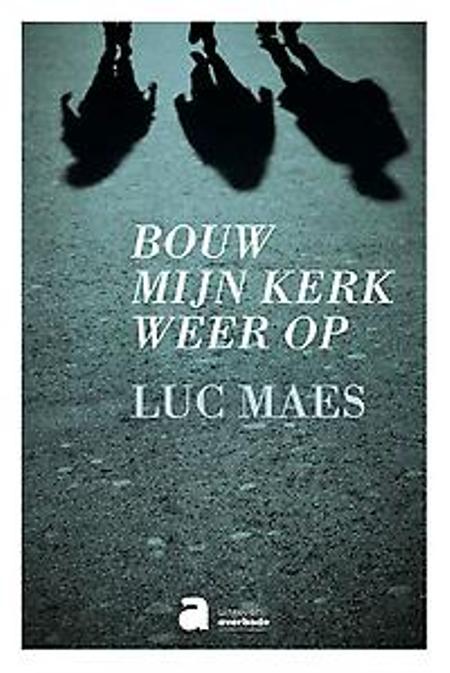 BOUW MIJN KERK WEER OP - Luc Maes