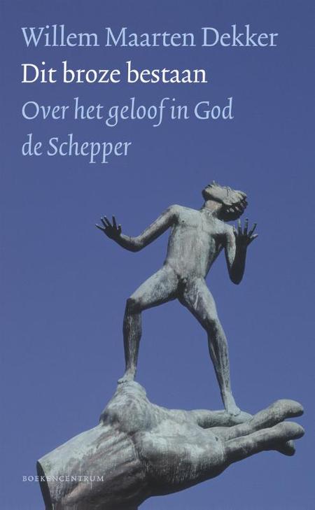 DIT BROZE BESTAAN - W.M. Dekker - over het geloof in God de Schepper