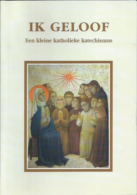 IK GELOOF - EEN KLEINE KATHOLIEKE KATECHISMUS