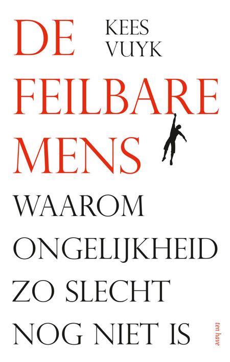 DE FEILBARE MENS - Waarom ongelijkheid zo slecht nog niet is - Kees Vuyk