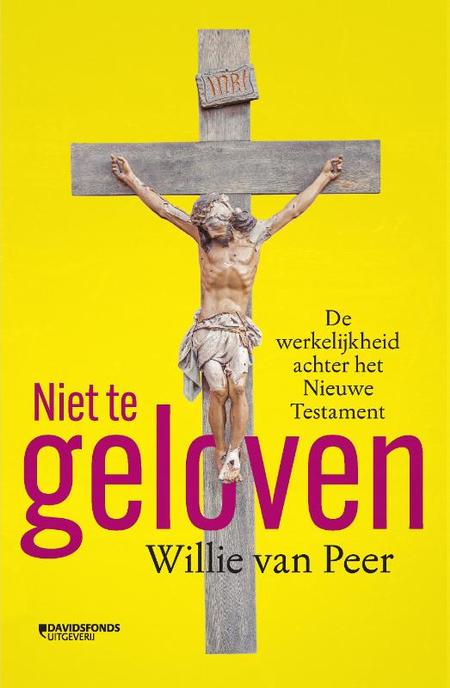 NIET TE GELOVEN - Willie van Peer - de werkelijkheid achter het Nieuwe Testament