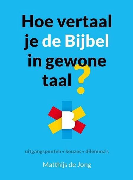 HOE VERTAAL JE DE BIJBEL IN GEWONE TAAL - MATTHIJS DE JONG