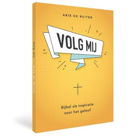 VOLG MIJ - bijbel als inspiratie voor het geloof - A. De Ruiter